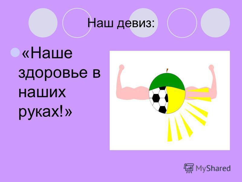 Наш девиз: «Наше здоровье в наших руках!»
