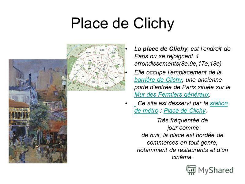 Place de Clichy La place de Clichy, est lendroit de Paris ou se rejoignent 4 arrondissements(8e,9e,17e,18e) Elle occupe l'emplacement de la barrière de Clichy, une ancienne porte d'entrée de Paris située sur le Mur des Fermiers généraux. barrière de