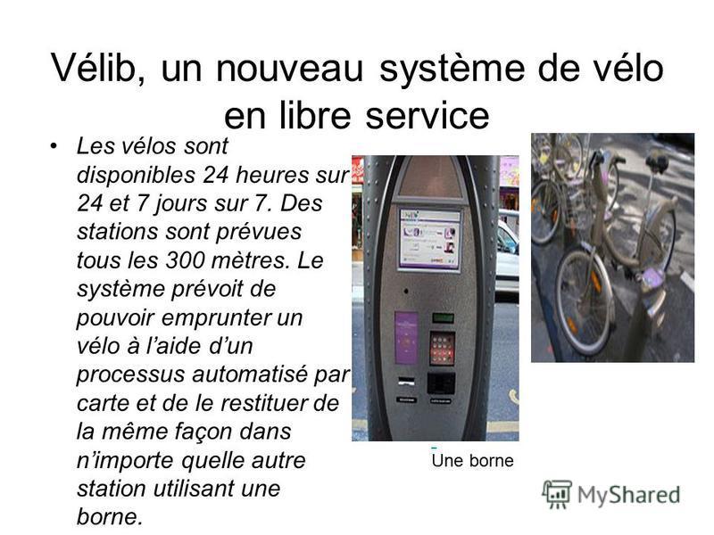 Vélib, un nouveau système de vélo en libre service Les vélos sont disponibles 24 heures sur 24 et 7 jours sur 7. Des stations sont prévues tous les 300 mètres. Le système prévoit de pouvoir emprunter un vélo à laide dun processus automatisé par carte