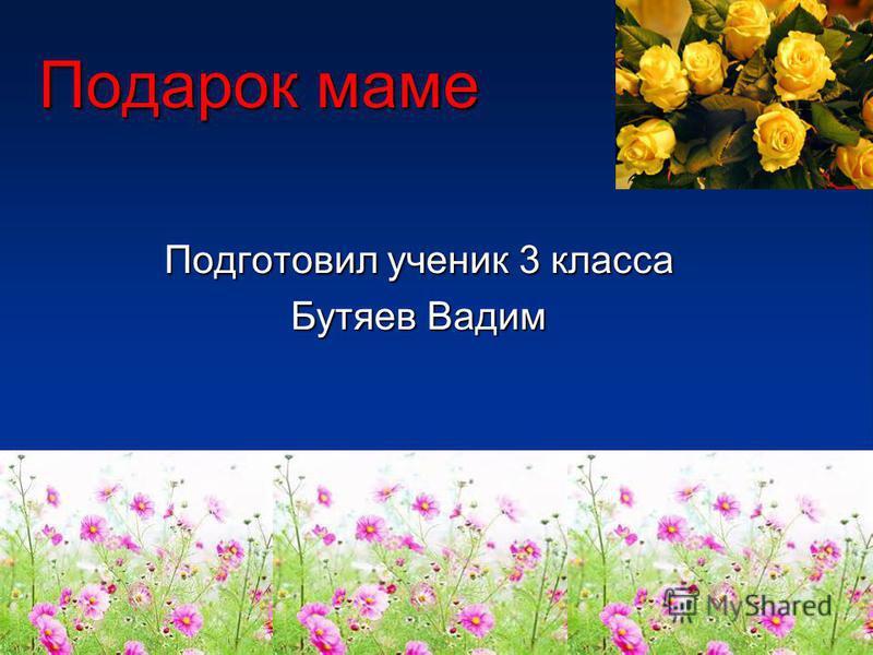 Подарок маме Подготовил ученик 3 класса Бутяев Вадим