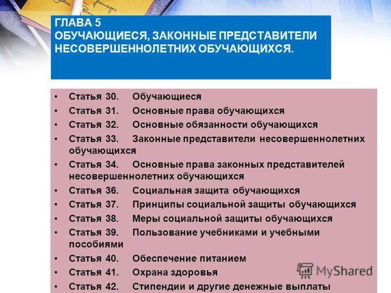 ГЛАВА 5 ОБУЧАЮЩИЕСЯ, ЗАКОННЫЕ ПРЕДСТАВИТЕЛИ НЕСОВЕРШЕННОЛЕТНИХ ОБУЧАЮЩИХСЯ. Статья 30. Обучающиеся Статья 31. Основные права обучающихся Статья 32. Основные обязанности обучающихся Статья 33. Законные представители несовершеннолетних обучающихся Стат