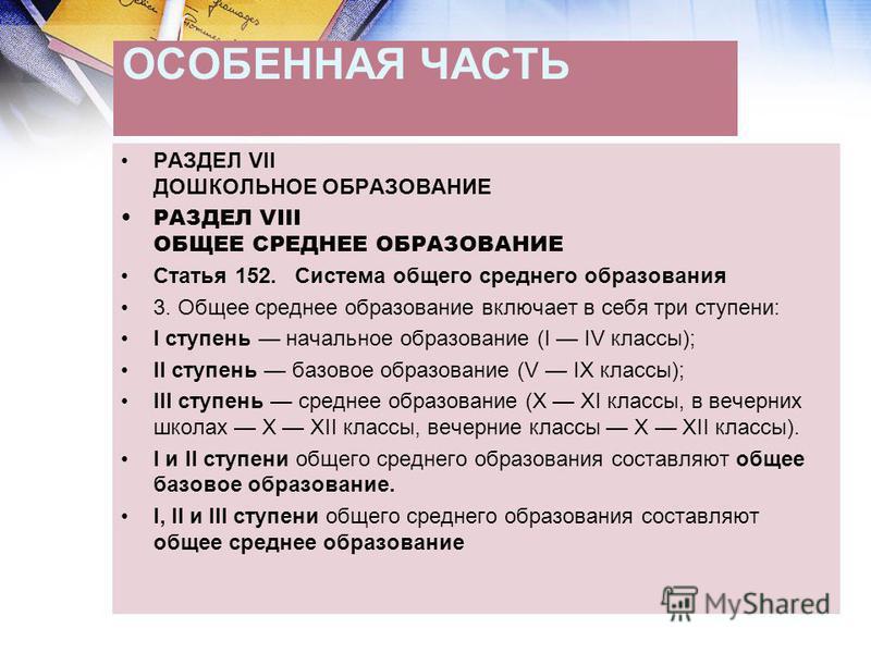 ОСОБЕННАЯ ЧАСТЬ РАЗДЕЛ VII ДОШКОЛЬНОЕ ОБРАЗОВАНИЕ РАЗДЕЛ VIII ОБЩЕЕ СРЕДНЕЕ ОБРАЗОВАНИЕ Статья 152. Система общего среднего образования 3. Общее среднее образование включает в себя три ступени: I ступень начальное образование (I IV классы); II ступен