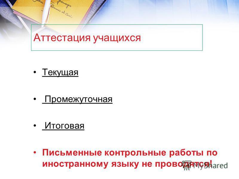 Аттестация учащихся Текущая Промежуточная Итоговая Письменные контрольные работы по иностранному языку не проводятся!