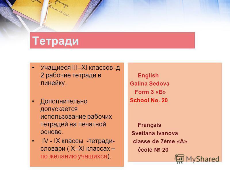 Тетради Учащиеся III–XI классов -д 2 рабочие тетради в линейку. Дополнительно допускается использование рабочих тетрадей на печатной основе. IV - IX классы -тетради- словари ( X–XI классах – по желанию учащихся). English Galina Sedova Form 3 «B» Scho