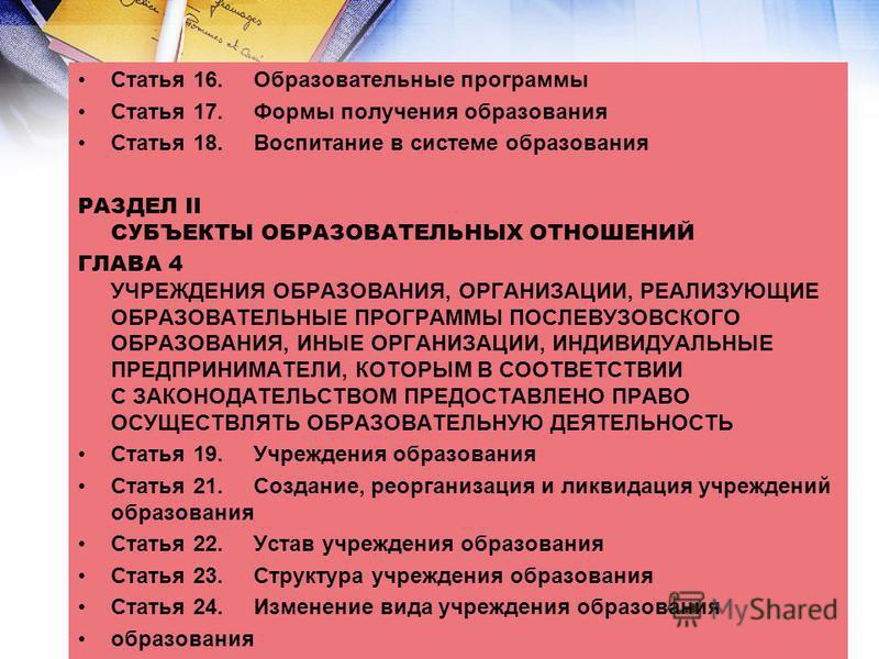 Статья 16. Образовательные программы Статья 17. Формы получения образования Статья 18. Воспитание в системе образования РАЗДЕЛ II СУБЪЕКТЫ ОБРАЗОВАТЕЛЬНЫХ ОТНОШЕНИЙ ГЛАВА 4 УЧРЕЖДЕНИЯ ОБРАЗОВАНИЯ, ОРГАНИЗАЦИИ, РЕАЛИЗУЮЩИЕ ОБРАЗОВАТЕЛЬНЫЕ ПРОГРАММЫ ПО
