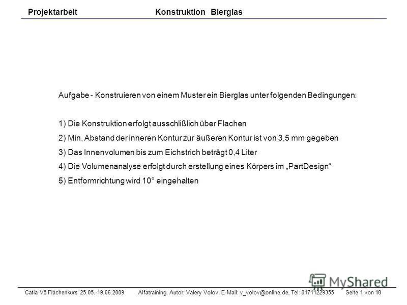 Seite 1 von 18Catia V5 Flächenkurs 25.05.-19.06.2009 Alfatraining. Autor: Valery Volov, E-Mail: v_volov@online.de, Tel: 01711229355 Projektarbeit Konstruktion Bierglas Aufgabe - Konstruieren von einem Muster ein Bierglas unter folgenden Bedingungen: