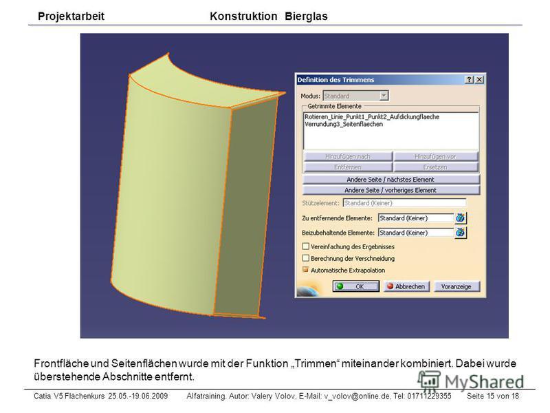 Seite 15 von 18Catia V5 Flächenkurs 25.05.-19.06.2009 Alfatraining. Autor: Valery Volov, E-Mail: v_volov@online.de, Tel: 01711229355 Projektarbeit Konstruktion Bierglas Frontfläche und Seitenflächen wurde mit der Funktion Trimmen miteinander kombinie