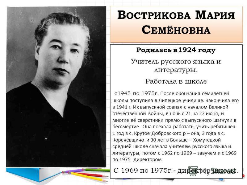 В ОСТРИКОВА М АРИЯ С ЕМЁНОВНА Родилась в 1924 году Учитель русского языка и литературы. Работала в школе с 1945 по 1975 г. После окончания семилетней школы поступила в Липецкое училище. Закончила его в 1941 г. Их выпускной совпал с началом Великой от
