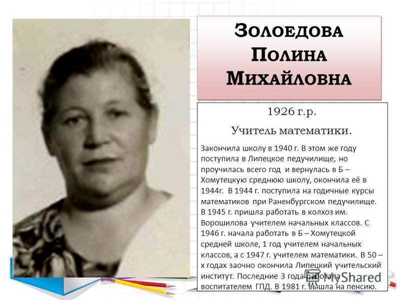 З ОЛОЕДОВА П ОЛИНА М ИХАЙЛОВНА 1926 г.р. Учитель математики. Закончила школу в 1940 г. В этом же году поступила в Липецкое педучилище, но проучилась всего год и вернулась в Б – Хомутецкую среднюю школу, окончила её в 1944 г. В 1944 г. поступила на го