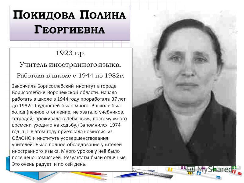 1923 г.р. Учитель иностранного языка. Работала в школе с 1944 по 1982 г. Закончила Борисоглебский институт в городе Борисоглебске Воронежской области. Начала работать в школе в 1944 году проработала 37 лет до 1982 г. Трудностей было много. В школе бы