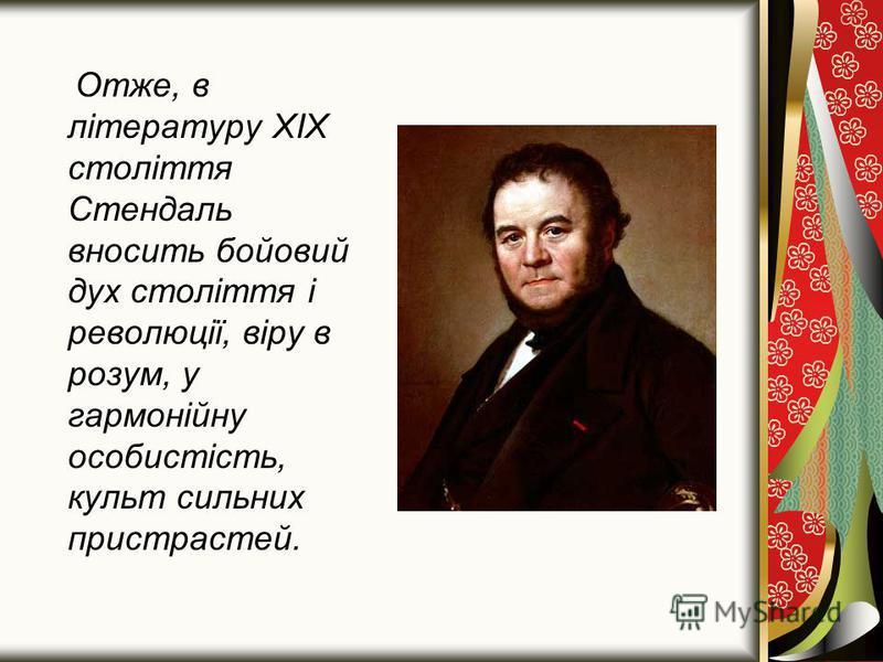 Отже, в літературу XIX століття Стендаль вносить бойовий дух століття і революції, віру в розум, у гармонійну особистість, культ сильних пристрастей.
