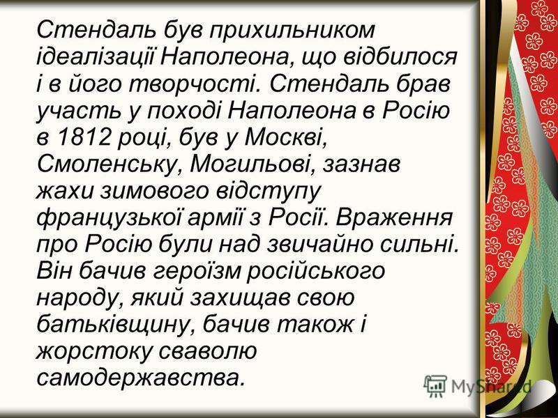 Стендаль був прихильником ідеалізації Наполеона, що відбилося і в його творчості. Стендаль брав участь у поході Наполеона в Росію в 1812 році, був у Москві, Смоленську, Могильові, зазнав жахи зимового відступу французької армії з Росії. Враження про