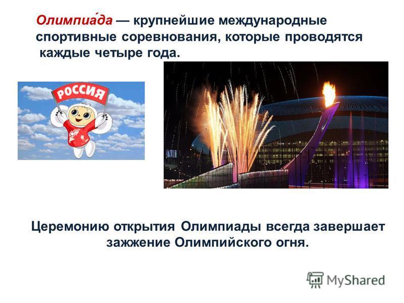 Олимпиа́да крупнейшие международные спортивные соревнования, которые проводятся каждые четыре года. Церемонию открытия Олимпиады всегда завершает зажжение Олимпийского огня.