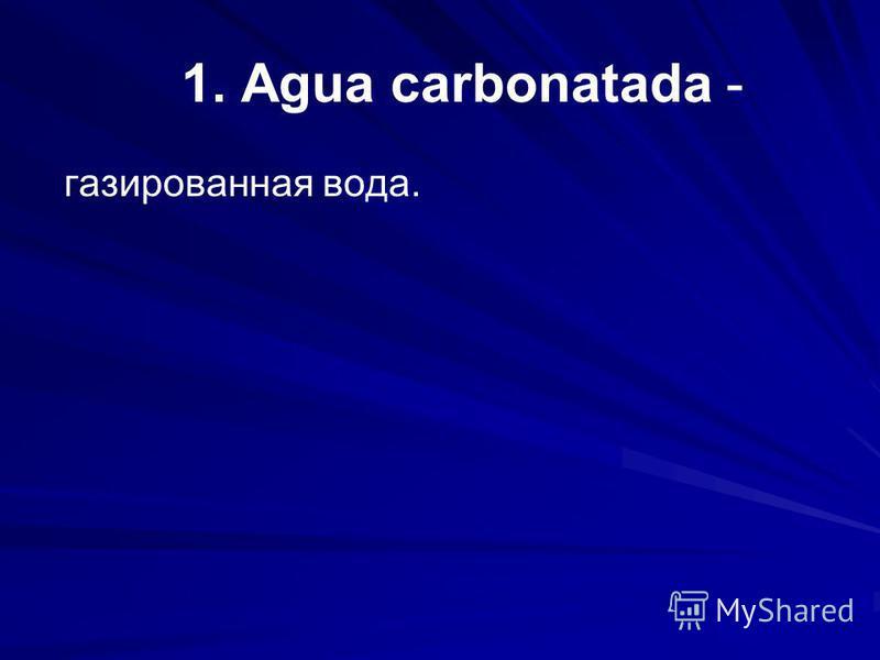 1. Agua carbonatada - газированная вода.