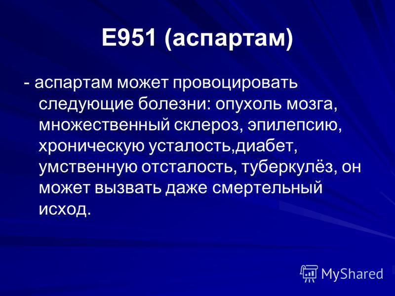 E951 (аспартам) - аспартам может провоцировать следующие болезни: опухоль мозга, множественный склероз, эпилепсию, хроническую усталость,диабет, умственную отсталость, туберкулёз, он может вызвать даже смертельный исход.