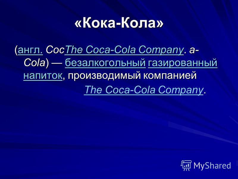 «Кока-Кола» (англ. CocThe Coca-Cola Company. a- Cola) безалкогольный газированный напиток, производимый компанией англ.The Coca-Cola Companyбезалкогольныйгазированный напитокангл.The Coca-Cola Companyбезалкогольныйгазированный напиток The Coca-Cola C