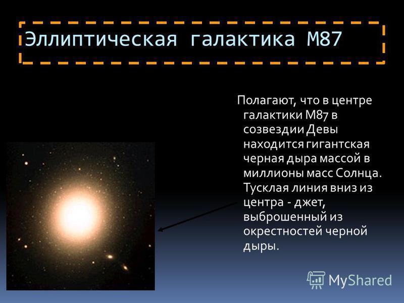 Эллиптическая галактика М87 Полагают, что в центре галактики M87 в созвездии Девы находится гигантская черная дыра массой в миллионы масс Солнца. Тусклая линия вниз из центра - джет, выброшенный из окрестностей черной дыры.
