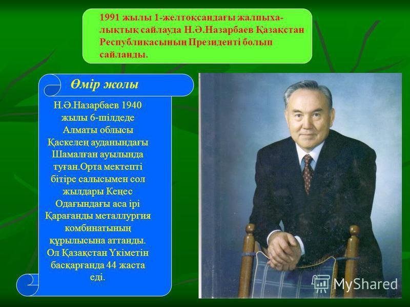 1991 жылы 1-желтоқсандағы жалпыха- лықтық сайлауда Н.Ә.Назарбаев Қазақстан Республикасының Президенті болып сайланды. Н.Ә.Назарбаев 1940 жылы 6-шілдеде Алматы облысы Қаскелең ауданындағы Шамалған ауылында туған.Орта мектепті бітіре салысымен сол жылд