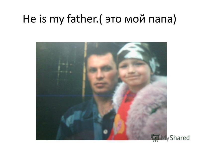 He is my father.( это мой папа)