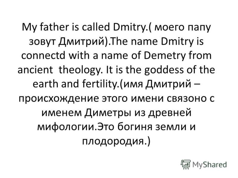 My father is called Dmitry.( моего папу зовут Дмитрий).The name Dmitry is connectd with a name of Demetry from ancient theology. It is the goddess of the earth and fertility.(имя Дмитрий – происхождение этого имени связано с именем Диметры из древней