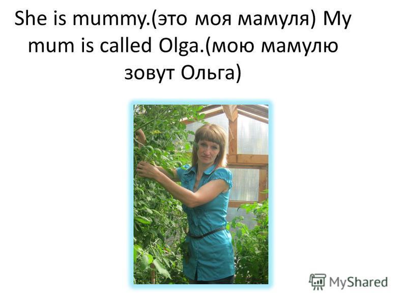 She is mummy.(это моя мамуля) My mum is called Olga.(мою мамулю зовут Ольга)