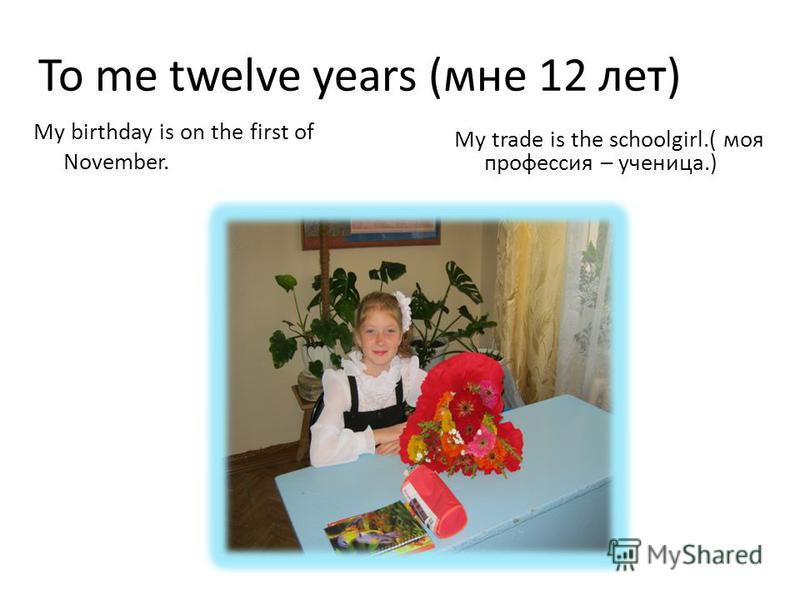 To me twelve years (мне 12 лет) My trade is the schoolgirl.( моя профессия – ученица.) My birthday is on the first of November.