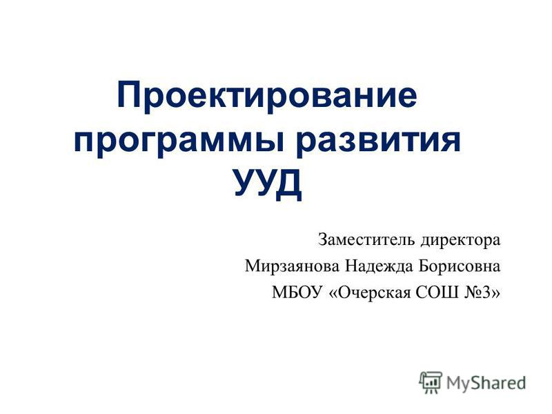 Проектирование программы развития УУД Заместитель директора Мирзаянова Надежда Борисовна МБОУ « Очерская СОШ 3»