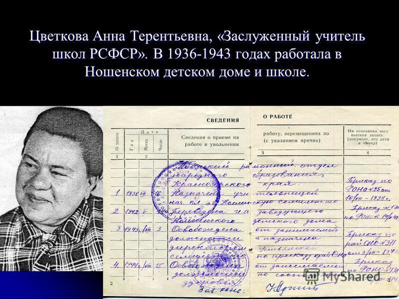 Цветкова Анна Терентьевна, «Заслуженный учитель школ РСФСР». В 1936-1943 годах работала в Ношенском детском доме и школе.