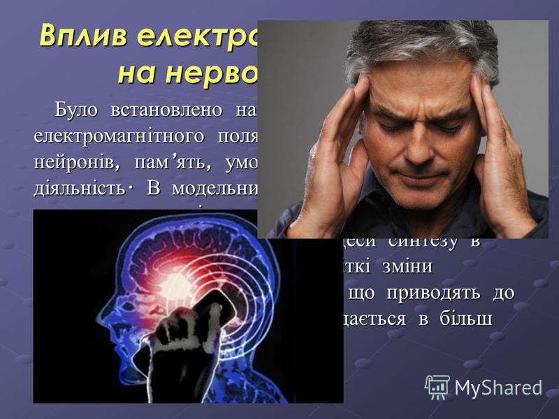 Вплив електромагнітного поля на нервову систему Було встановлено наявність прямої дії електромагнітного поля на мозок, мембрани нейронів, пам ять, умовно - рефлекторну діяльність. В модельних експериментах показана можливість впливу слабких електрома