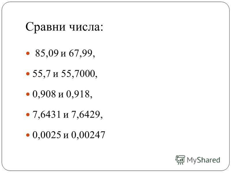 Сравни числа: 85,09 и 67,99, 55,7 и 55,7000, 0,908 и 0,918, 7,6431 и 7,6429, 0,0025 и 0,00247