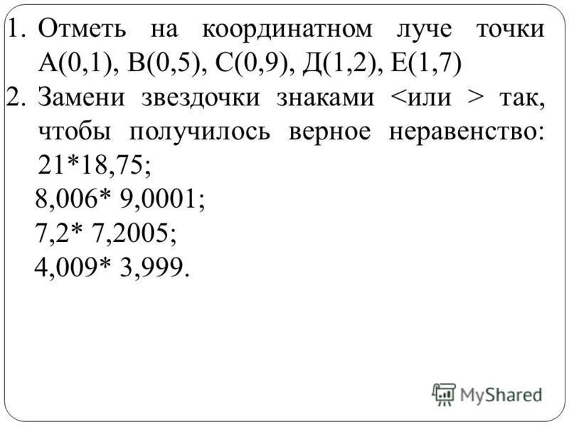 1. Отметь на координатном луче точки А(0,1), В(0,5), С(0,9), Д(1,2), Е(1,7) 2. Замени звездочки знаками так, чтобы получилось верное неравенство: 21*18,75; 8,006* 9,0001; 7,2* 7,2005; 4,009* 3,999.