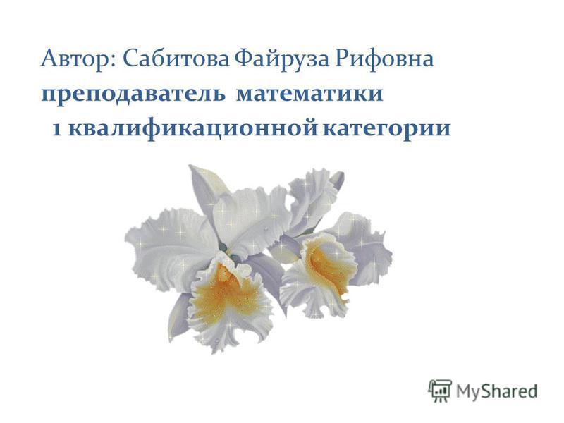 Автор: Сабитова Файруза Рифовна преподаватель математики 1 квалификационной категории
