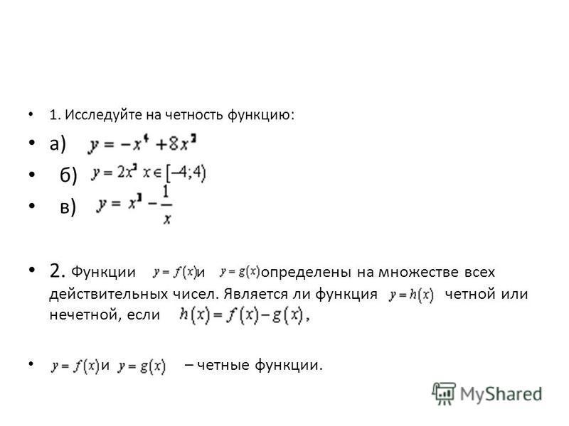 1. Исследуйте на четность функцию: а) б) в) 2. Функции и определены на множестве всех действительных чисел. Является ли функция четной или нечетной, если и – четные функции.