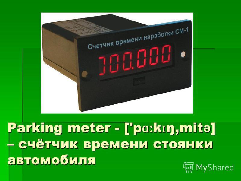 Parking meter - ['p ɑː k ɪ ŋ,mit ə ] – счётчик времени стоянки автомобиля