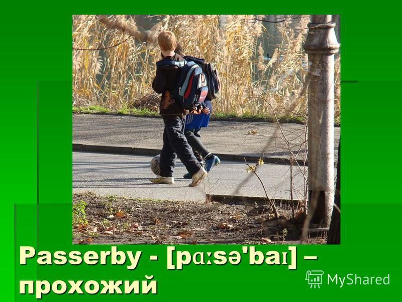 Passerby - [p ɑː s ə 'ba ɪ ] – прохожий