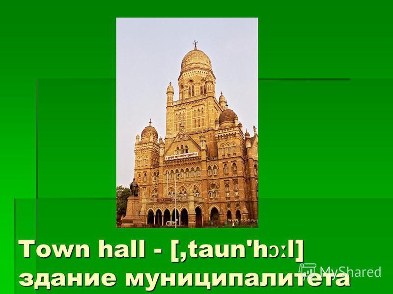 Town hall - [,taun'h ɔː l] здание муниципалитета