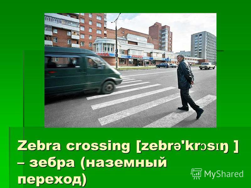 Zebra crossing [zebr ə 'kr ɔ s ɪ ŋ ] – зебра (наземный переход)