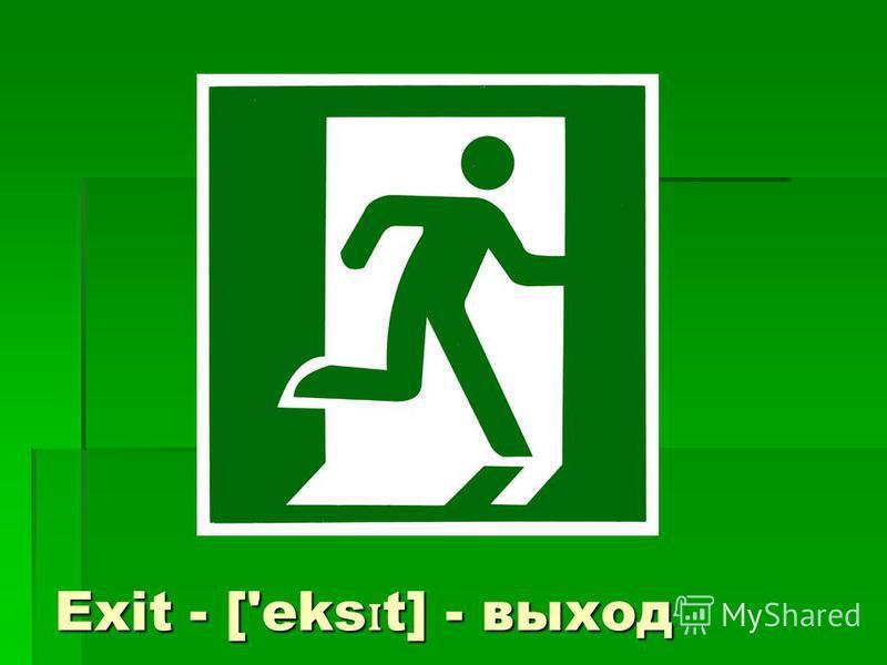 Exit - ['eks ɪ t] - выход