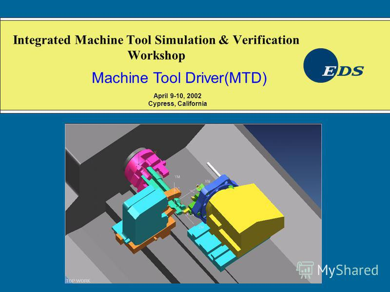 Integrated Machine Tool Simulation & Verification Workshop Machine Tool Driver(MTD) April 9-10, 2002 Cypress, California