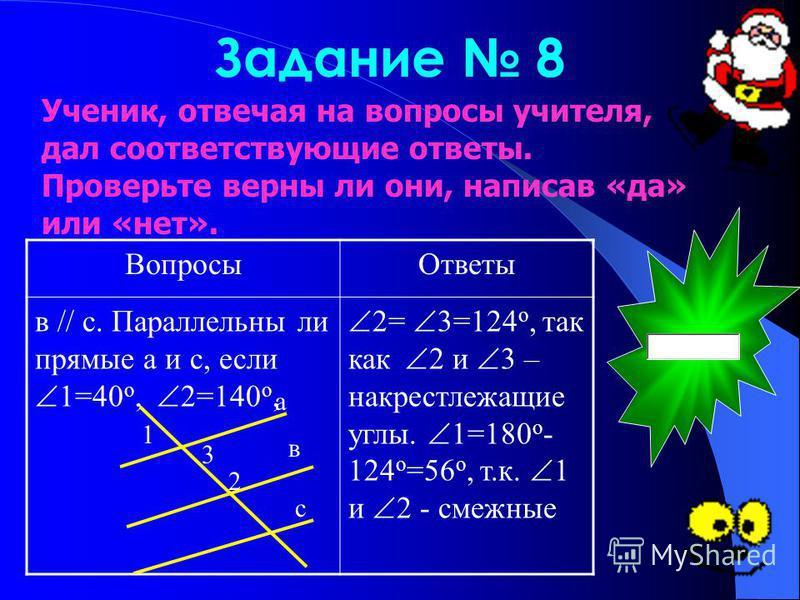 Задание 8 Вопросы Ответы в // с. Параллельны ли прямые а и с, если 1=40 о, 2=140 о, 2= 3=124 о, так как 2 и 3 – накрест лежащие углы. 1=180 о - 124 о =56 о, т.к. 1 и 2 - смежные а в 1 2 3 с Ученик, отвечая на вопросы учителя, дал соответствующие отве