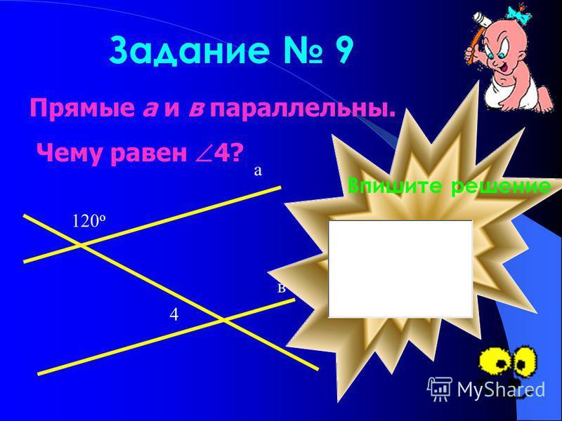 Задание 9 Прямые а и в параллельны. Чему равен 4? 120 о 4 а в Впишите решение