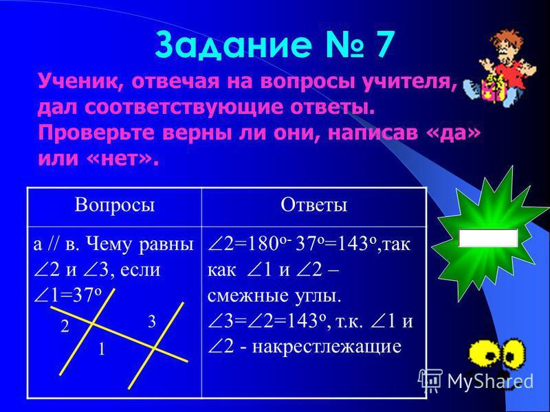 Задание 7 Вопросы Ответы а // в. Чему равны 2 и 3, если 1=37 о 2=180 о- 37 о =143 о,так как 1 и 2 – смежные углы. 3= 2=143 о, т.к. 1 и 2 - накрест лежащие 2 1 3 Ученик, отвечая на вопросы учителя, дал соответствующие ответы. Проверьте верны ли они, н