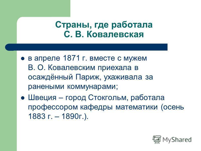 Страны, где работала С. В. Ковалевская в апреле 1871 г. вместе с мужем В. О. Ковалевским приехала в осаждённый Париж, ухаживала за ранеными коммунарами; Швеция – город Стокгольм, работала профессором кафедры математики (осень 1883 г. – 1890 г.).
