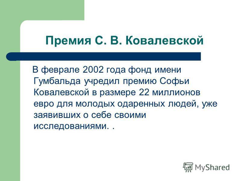 Премия С. В. Ковалевской В феврале 2002 года фонд имени Гумбальда учредил премию Софьи Ковалевской в размере 22 миллионов евро для молодых одаренных людей, уже заявивших о себе своими исследованиями..