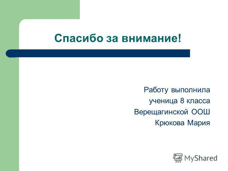 Спасибо за внимание! Работу выполнила ученица 8 класса Верещагинской ООШ Крюкова Мария