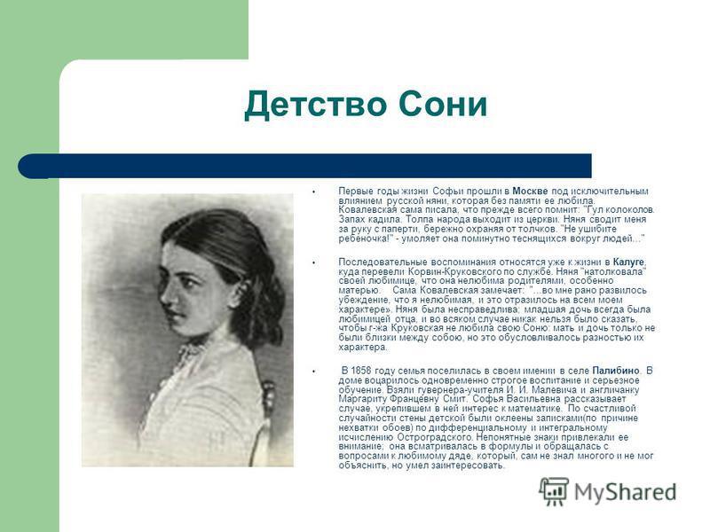 Детство Сони Первые годы жизни Софьи прошли в Москве под исключительным влиянием русской няни, которая без памяти ее любила. Ковалевская сама писала, что прежде всего помнит: