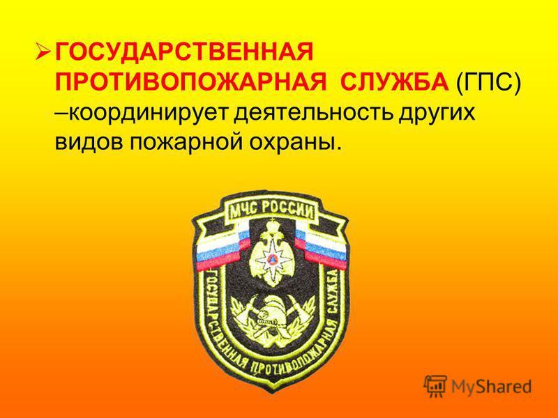ГОСУДАРСТВЕННАЯ ПРОТИВОПОЖАРНАЯ СЛУЖБА (ГПС) –координирует деятельность других видов пожарной охраны.