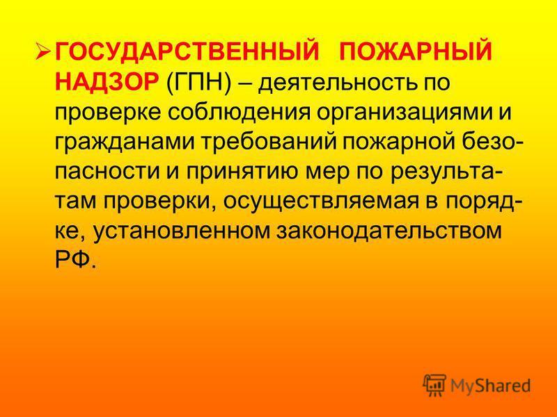 ГОСУДАРСТВЕННЫЙ ПОЖАРНЫЙ НАДЗОР (ГПН) – деятельность по проверке соблюдения организациями и гражданами требований пожарной безопасности и принятию мер по результатам проверки, осуществляемая в порядке, установленном законодательством РФ.
