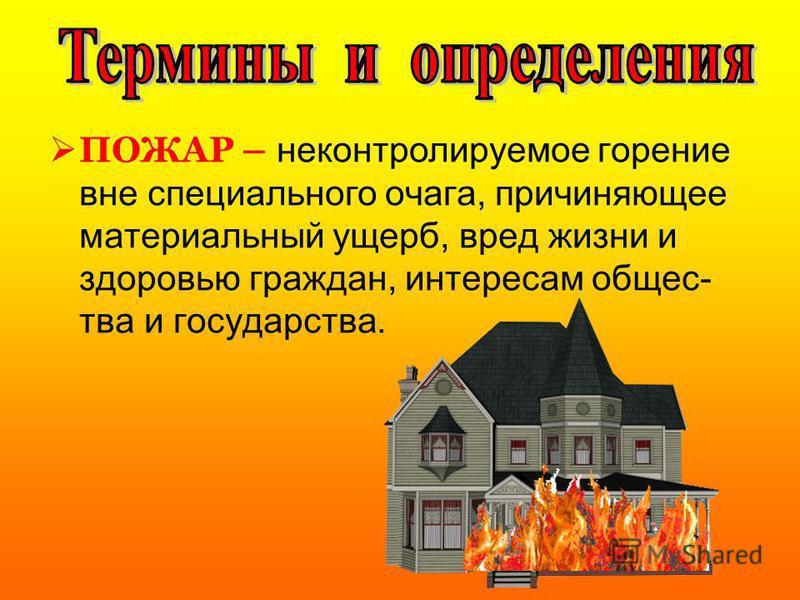 ПОЖАР – неконтролируемое горение вне специального очага, причиняющее материальный ущерб, вред жизни и здоровью граждан, интересам общества и государства.