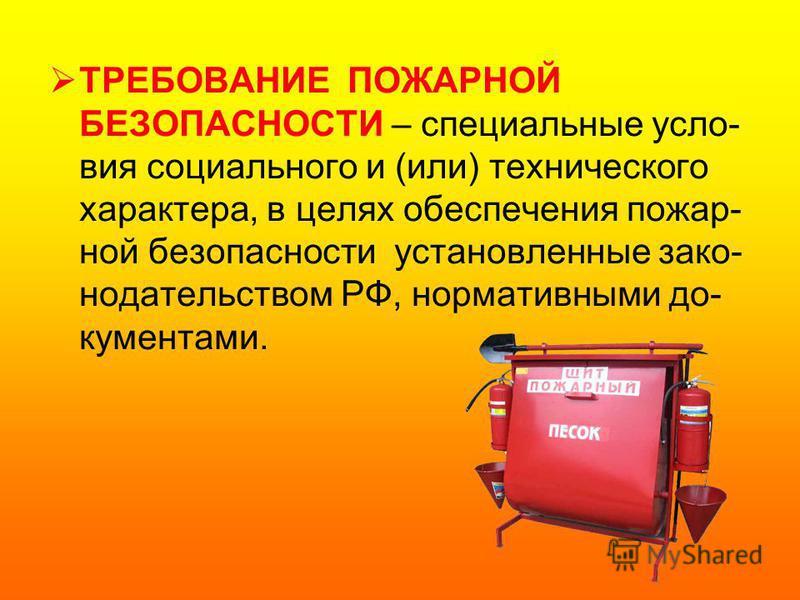 ТРЕБОВАНИЕ ПОЖАРНОЙ БЕЗОПАСНОСТИ – специальные условия социального и (или) технического характера, в целях обеспечения пожар- ной безопасности установленные законодательством РФ, нормативными документами.
